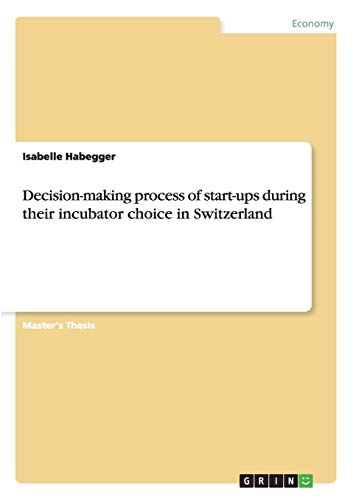 Decision-Making Process of Start-Ups During Their Incubator Choice in Switzerland (Paperback): ...