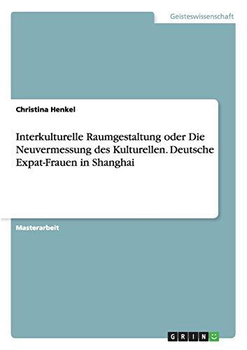 Interkulturelle Raumgestaltung oder Die Neuvermessung des Kulturellen. Deutsche Expat-Frauen in ...