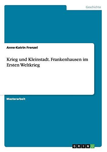 Krieg und Kleinstadt. Frankenhausen im Ersten Weltkrieg: Anne-Katrin Frenzel