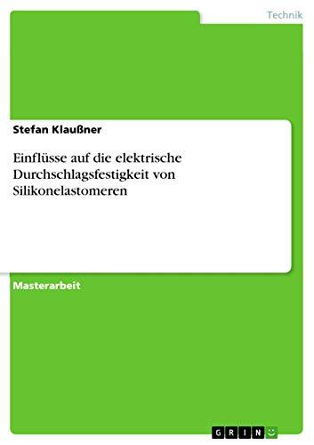 Einflüsse auf die elektrische Durchschlagsfestigkeit von Silikonelastomeren (German Edition): ...