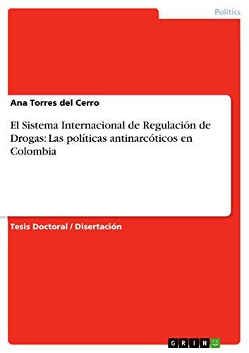 El Sistema Internacional de Regulación de Drogas: Las políticas antinarcóticos...