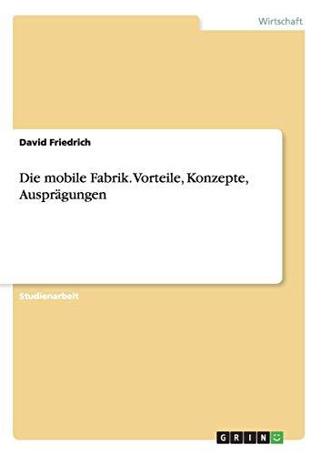 Die mobile Fabrik. Vorteile, Konzepte, Ausprägungen: Friedrich, David