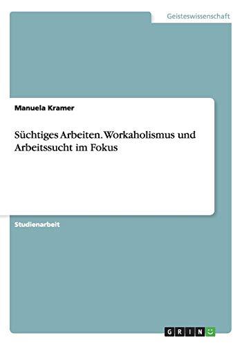 Süchtiges Arbeiten. Workaholismus und Arbeitssucht im Fokus: Manuela Kramer