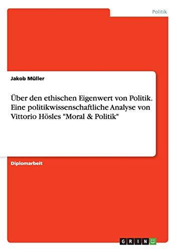 """9783668106383: Über den ethischen Eigenwert von Politik. Eine politikwissenschaftliche Analyse von Vittorio Hösles """"Moral & Politik"""""""
