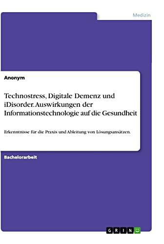Technostress, Digitale Demenz und iDisorder. Auswirkungen der Informationstechnologie auf die ...