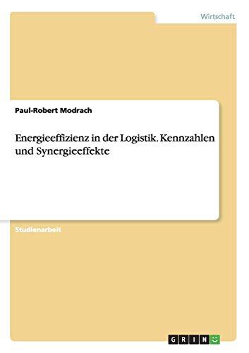 Energieeffizienz in der Logistik. Kennzahlen und Synergieeffekte: Paul-Robert Modrach