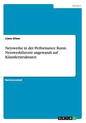 Netzwerke in der Performance Kunst. Netzwerktheorie angewandt auf Künstlerstrukturen: Liane ...