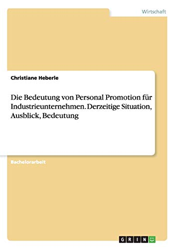 9783668138537: Die Bedeutung von Personal Promotion für Industrieunternehmen. Derzeitige Situation, Ausblick, Bedeutung