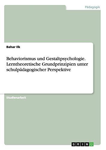 Behaviorismus Und Gestaltpsychologie. Lerntheoretische Grundprinzipien Unter Schulpadagogischer: Bahar Ilk