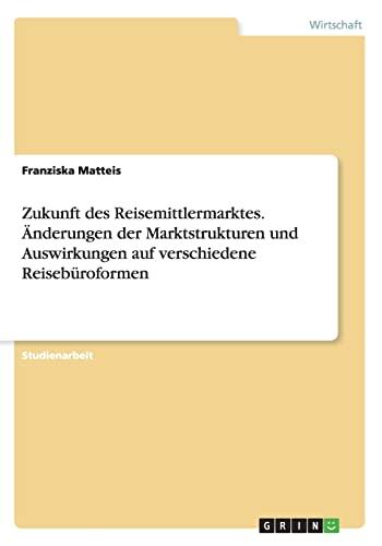 9783668182615: Zukunft des Reisemittlermarktes. Änderungen der Marktstrukturen und Auswirkungen auf verschiedene Reisebüroformen