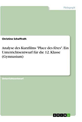 9783668204508: Analyse Des Kurzfilms Place Des Fêtes. Ein Unterrichtsentwurf Für Die 12. Klasse (Gymnasium) (German Edition)