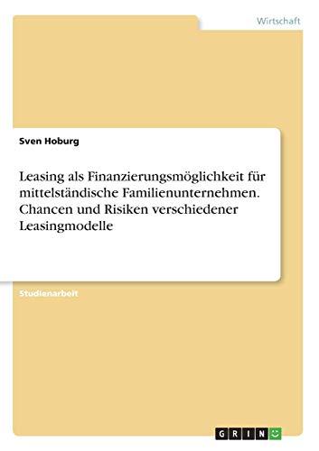 9783668257665: Leasing als Finanzierungsmöglichkeit für mittelständische Familienunternehmen. Chancen und Risiken verschiedener Leasingmodelle