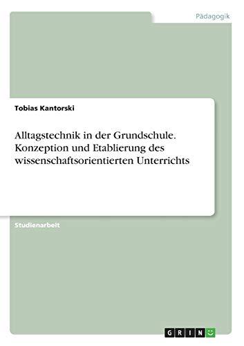 9783668312241 - Tobias Kantorski: Alltagstechnik in der Grundschule. Konzeption und Etablierung des wissenschaftsorientierten Unterrichts - Buch
