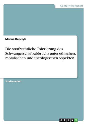 Die strafrechtliche Tolerierung des Schwangerschaftsabbruchs unter ethischen,: Marina Kupczyk