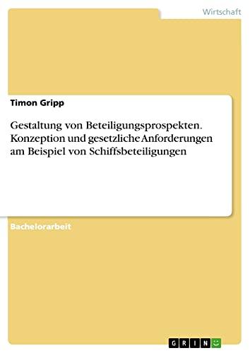 Gestaltung von Beteiligungsprospekten. Konzeption und gesetzliche Anforderungen am Beispiel von Schiffsbeteiligungen - Timon Gripp