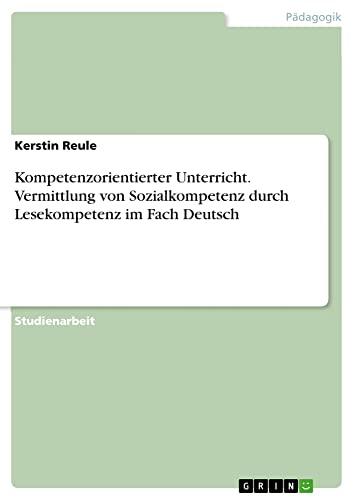 Kompetenzorientierter Unterricht. Vermittlung Von Sozialkompetenz Durch Lesekompetenz: Reule, Kerstin
