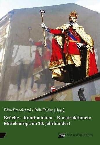 Brüche - Kontinuitäten - Konstruktionen: Mitteleuropa im 20. Jahrhundert: Mitteleuropäische ...