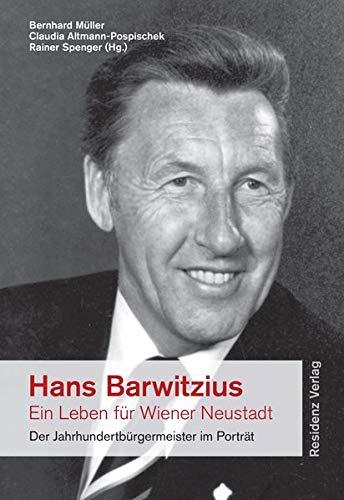 9783701733507: Hans Barwitzius - ein Leben für Wiener Neustadt: Der Jahrhundertbürgermeister im Porträt