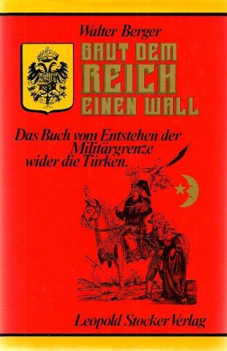 9783702003425: Baut dem Reich einen Wall: Das Buch vom Entstehen d. Militargrenze wider die Turken (German Edition)