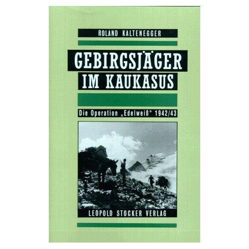 Gebirgsjäger im Kaukasus: Die Operation 'Edelweiß' 1942/43: Roland Kaltenegger