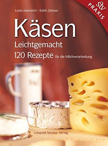 Käsen Leichtgemacht: 120 Rezepte für die Milchverarbeitung - Hanreich, Lotte; Zeltner, Edith
