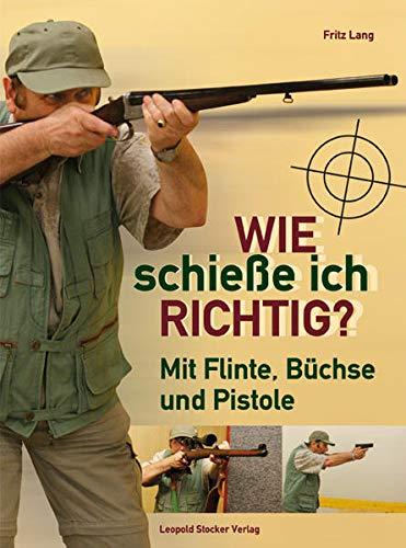 9783702011741: Wie schieße ich richtig?: Mit Flinte, Büchse und Pistole