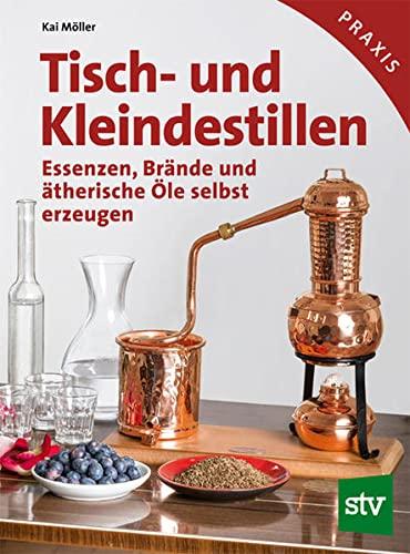 9783702015565: Tisch- und Kleindestillen: Essenzen, Brände & ätherische Öle selbst erzeugen