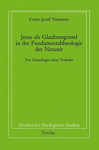 Jesus als Glaubensgrund in der Fundamentaltheologie der Neuzeit: Zur Genealogie eines Traktats: ...