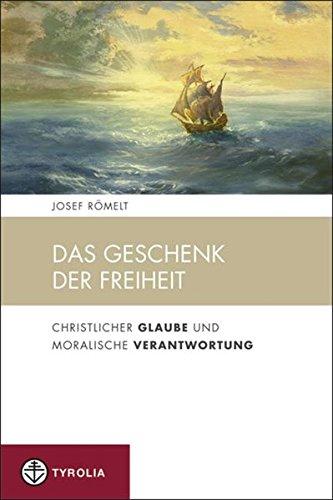 Das Geschenk der Freiheit : Christlicher Glaube und Moralische Verantwortung - Josef Römelt