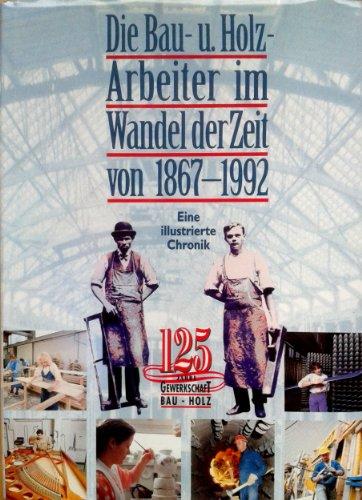 9783703504655: Die Bau- u. Holz-Arbeiter im Wandel der Zeit von 1867-1992: Eine illustrierte Chronik : 125 Jahre Gewerkschaft Bau-Holz
