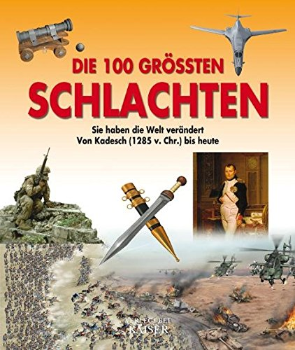 9783704390189: Die 100 größten Schlachten: Sie haben die Welt verändert - Von Kadesch (1285 v. Chr.) bis heute