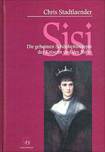 Sisi : die Geheimen Schönheitsrezepte der Kaiserin und des Hofes: Stadtlaender, Chris