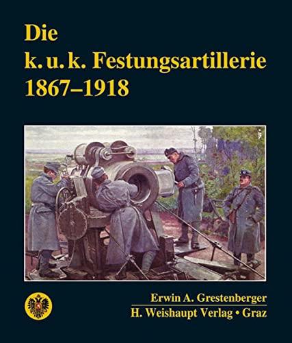 Die k. u. k. Festungsartillerie 1867-1918: Erwin A Grestenberger