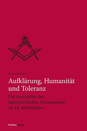 Aufklärung, Humanität und Toleranz: Die Geschichte der österreichischen Freimaurerei im 18. ...