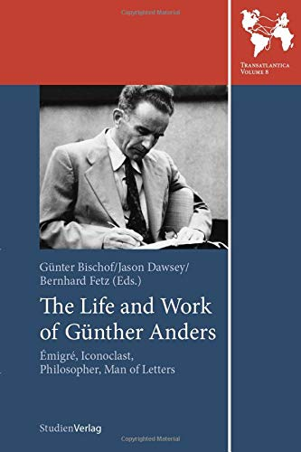 9783706553520: The Life and Work of Gunther Anders: Emigre, Iconoclast, Philosopher, Man of Letters (Studien Verlag)