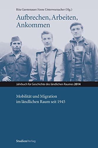 9783706554022: Aufbrechen, Arbeiten, Ankommen: Mobilität und Migration im ländlichen Raum seit 1945
