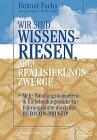 Wir sind Wissensriesen, aber Realisierungszwerge : mehr: Fuchs, Helmut, Andreas
