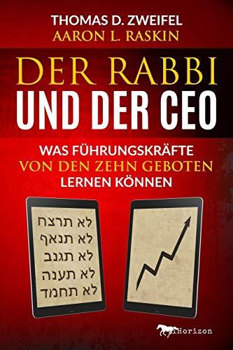 Der Rabbi und der CEO : Was Führungskräfte von den Zehn Geboten lernen können - Dr. Thomas D. Zweifel, Aaron L. Raskin