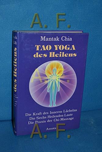 Tao Yoga des Heilens. Die Kraft des Inneren Lächelns, Die Sechs Heilenden Laute, Die Praxis der Chi-Massage - Chia, Mantak