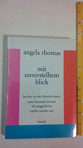 Mit unverstelltem Blick: Bericht zu drei Ku?nstlerinnen, Anna Baumann-Kienast, Alis Guggenheim, Sophie Taeuber-Arp (German Edition) - Thomas, Angela