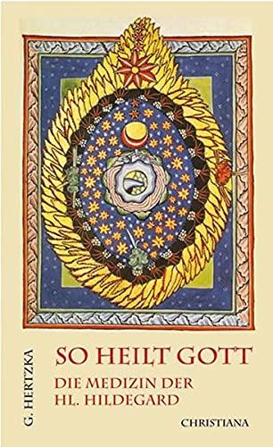 9783717105275: So heilt Gott: Die Medizin der heiligen Hildegard von Bingen als neues Naturheilverfahren