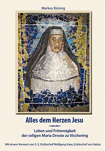 Alles dem Herzen Jesu: Leben und Frömmigkeit der seligen Maria Droste zu Vischering: Büning, ...