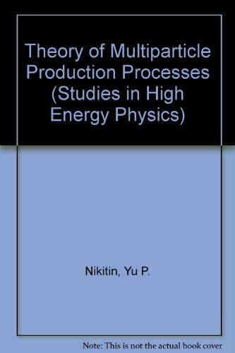 Theory of Multiparticle Production Processes (Studies in High Energy Physics): Nikitin, Yu P.
