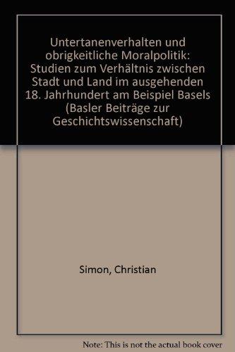 9783719007997: Untertanenverhalten und obrigkeitliche Moralpolitik: Studien zum Verhältnis zwischen Stadt und Land im ausgehenden 18. Jahrhundert am Beispiel Basels (Basler Beiträge zur Geschichtswissenschaft)