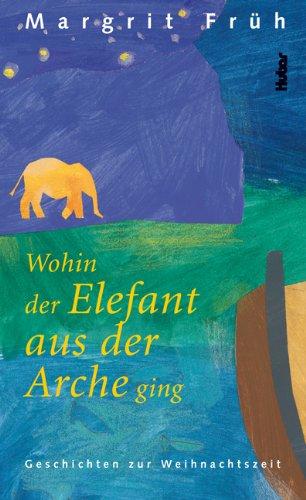 Wohin der Elefant aus der Arche ging. Geschichten zur Weihnachtszeit: Früh, Margrit