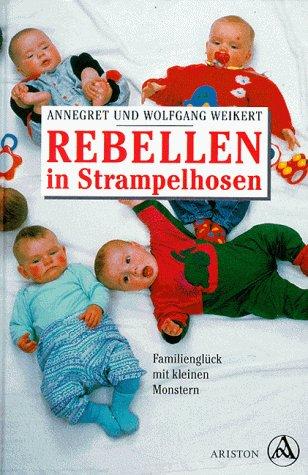 Rebellen in Strampelhosen. Familienglück mit kleinen Monstern: A. Weikert