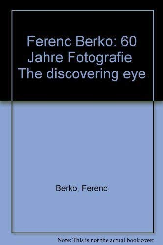 Ferenc Berko. 60 Jahre Fotografie. The Discovering Eye