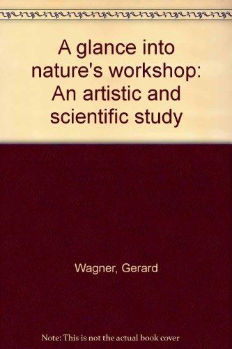 A GLANCE INTO NATURE'S WORKSHOP An Artistic and Scientific Study: Wagner, Gerard