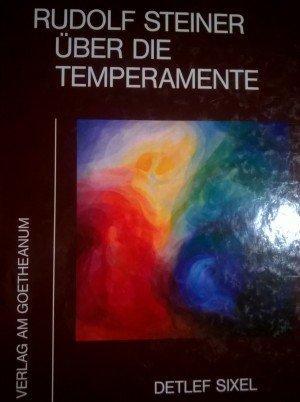 Rudolf Steiner über die Temperamente. zusammenfassende und referierende Texte von Detlef Sixel...
