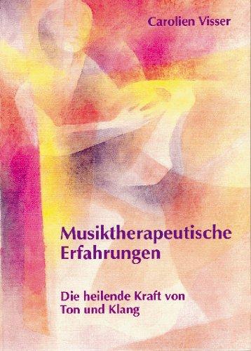 Musiktherapeutische Erfahrungen. die heilende Kraft von Ton und Klang: Visser, Carolien